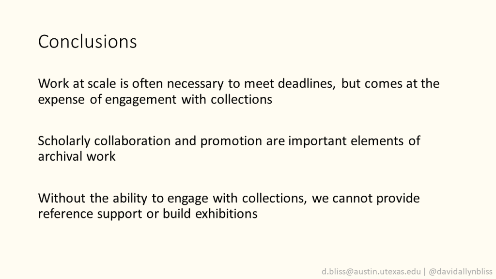 """Slide with title """"Conclusions""""  Work at scale is often necessary to meet deadlines, but comes at the expense of engagement with collections  Scholarly collaboration and promotion are important elements of archival work  Without the ability to engage with collections, we cannot provide reference support or build exhibitions"""