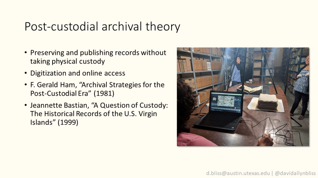 """Slide with title """"Post-custodial archival theory"""".  Preserving and publishing records without taking physical custody  Digitization and online access  F. Gerald Ham, """"Archival Strategies for the Post-Custodial Era"""" (1981)  Jeannette Bastian, """"A Question of Custody: The Historical Records of the U.S. Virgin Islands"""" (1999)  Photo of digitization equipment and computer being used to scan a colonial document at the Archivo Judicial del Estado de Puebla"""